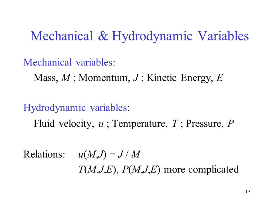 13 Mechanical & Hydrodynamic Variables Mechanical variables: Mass, M ; Momentum, J ; Kinetic Energy, E Hydrodynamic variables: Fluid velocity, u ; Temperature, T ; Pressure, P Relations: u(M,J) = J / M T(M,J,E), P(M,J,E) more complicated