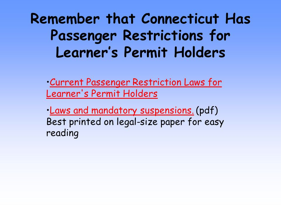 Remember that Connecticut Has Passenger Restrictions for Learner's Permit Holders Current Passenger Restriction Laws for Learner s Permit HoldersCurrent Passenger Restriction Laws for Learner s Permit Holders Laws and mandatory suspensions.