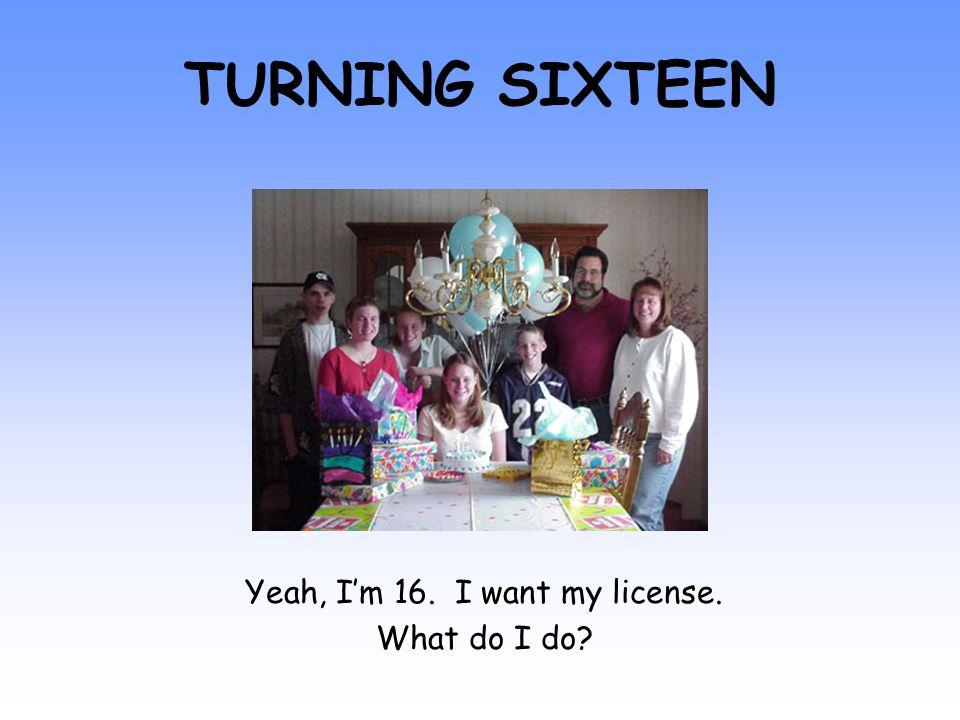 TURNING SIXTEEN Yeah, I'm 16. I want my license. What do I do