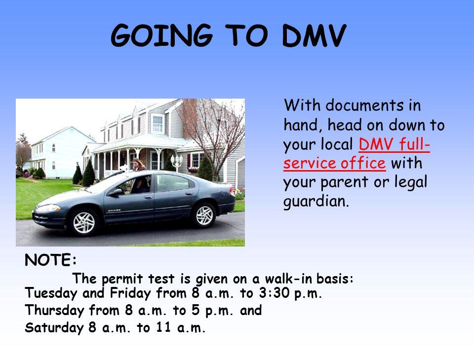 GOING TO DMV With documents in hand, head on down to your local DMV full- service office with your parent or legal guardian.DMV full- service office NOTE: The permit test is given on a walk-in basis: Tuesday and Friday from 8 a.m.