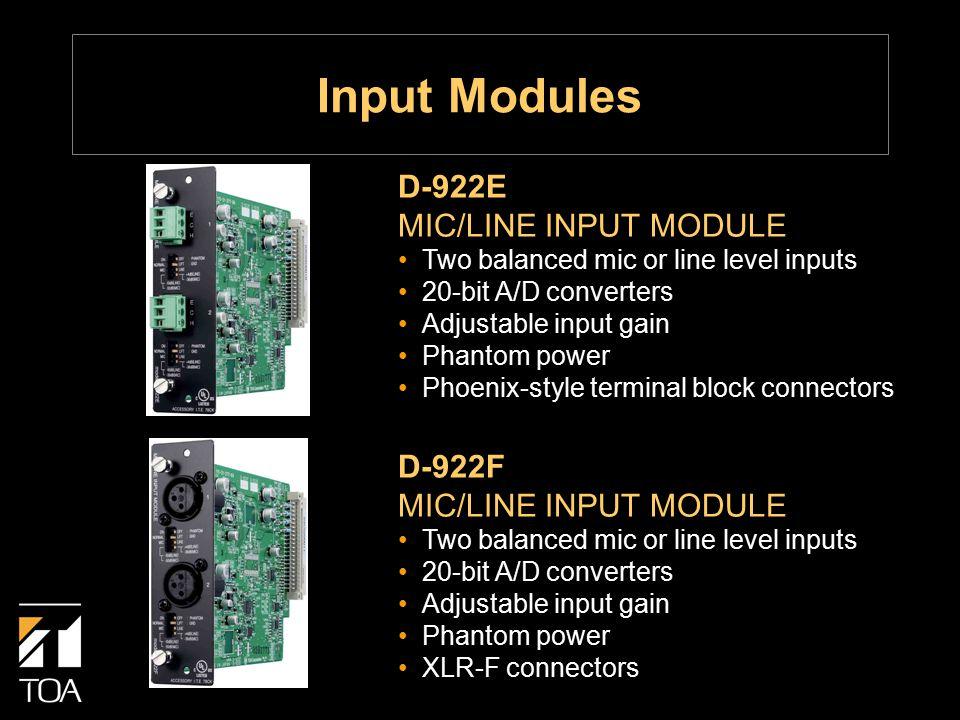 D-922F MIC/LINE INPUT MODULE Two balanced mic or line level inputs 20-bit A/D converters Adjustable input gain Phantom power XLR-F connectors D-922E MIC/LINE INPUT MODULE Two balanced mic or line level inputs 20-bit A/D converters Adjustable input gain Phantom power Phoenix-style terminal block connectors Input Modules