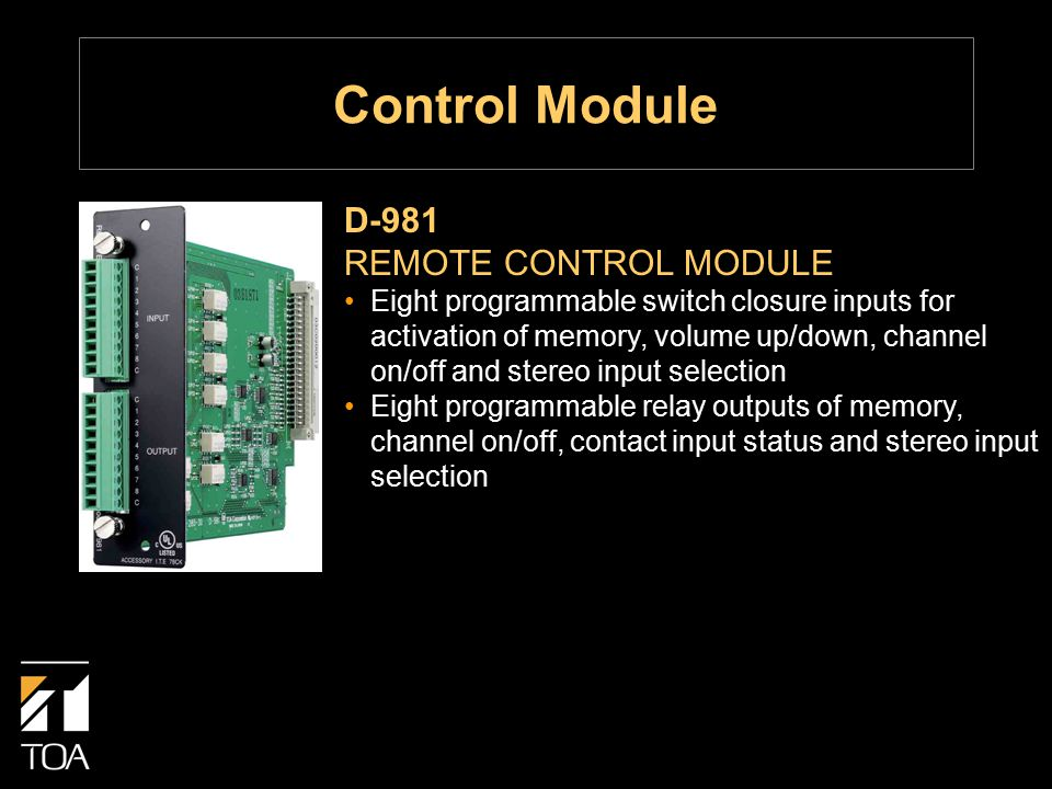 D-981 REMOTE CONTROL MODULE Eight programmable switch closure inputs for activation of memory, volume up/down, channel on/off and stereo input selection Eight programmable relay outputs of memory, channel on/off, contact input status and stereo input selection Control Module
