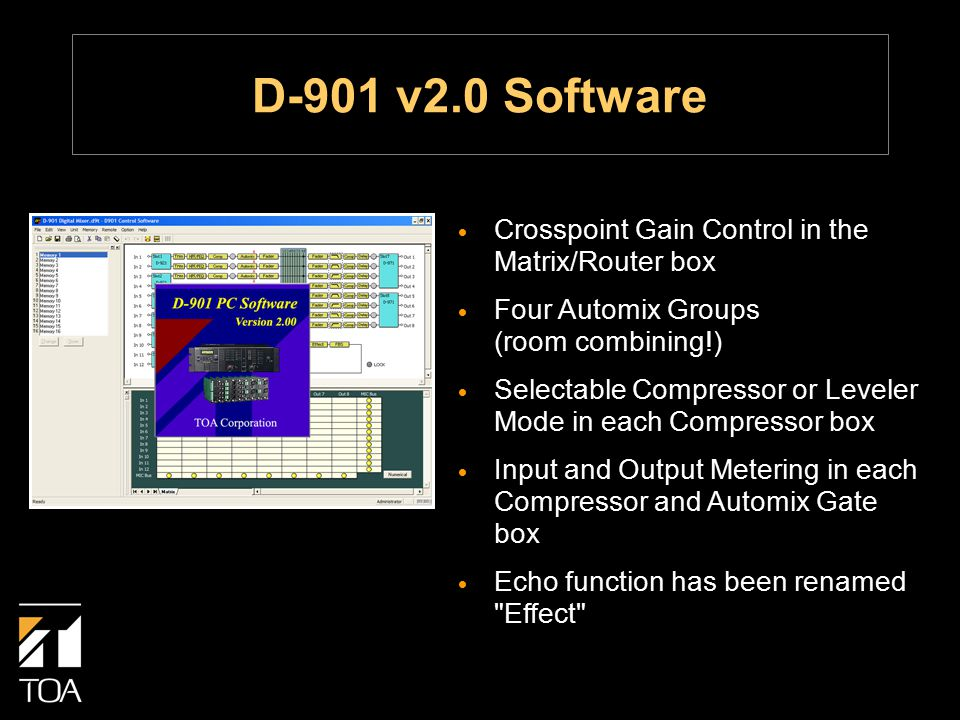 D-901 v2.0 Software  Crosspoint Gain Control in the Matrix/Router box  Four Automix Groups (room combining!)  Selectable Compressor or Leveler Mode in each Compressor box  Input and Output Metering in each Compressor and Automix Gate box  Echo function has been renamed Effect