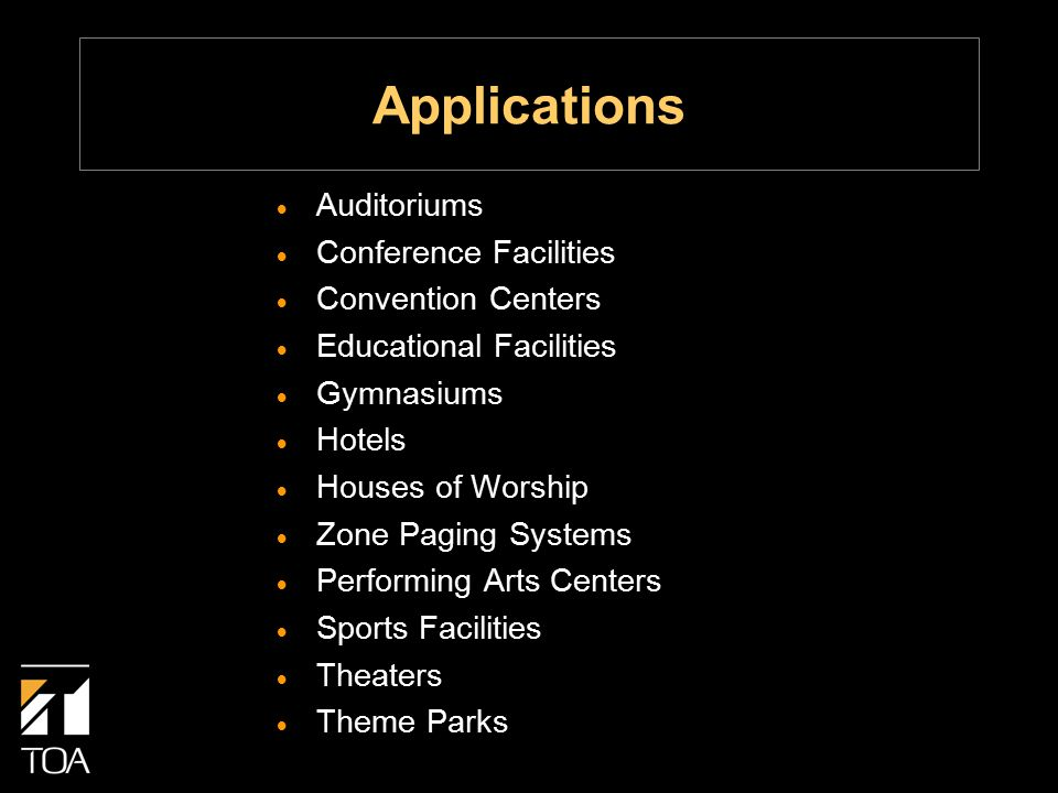 Applications  Auditoriums  Conference Facilities  Convention Centers  Educational Facilities  Gymnasiums  Hotels  Houses of Worship  Zone Paging Systems  Performing Arts Centers  Sports Facilities  Theaters  Theme Parks