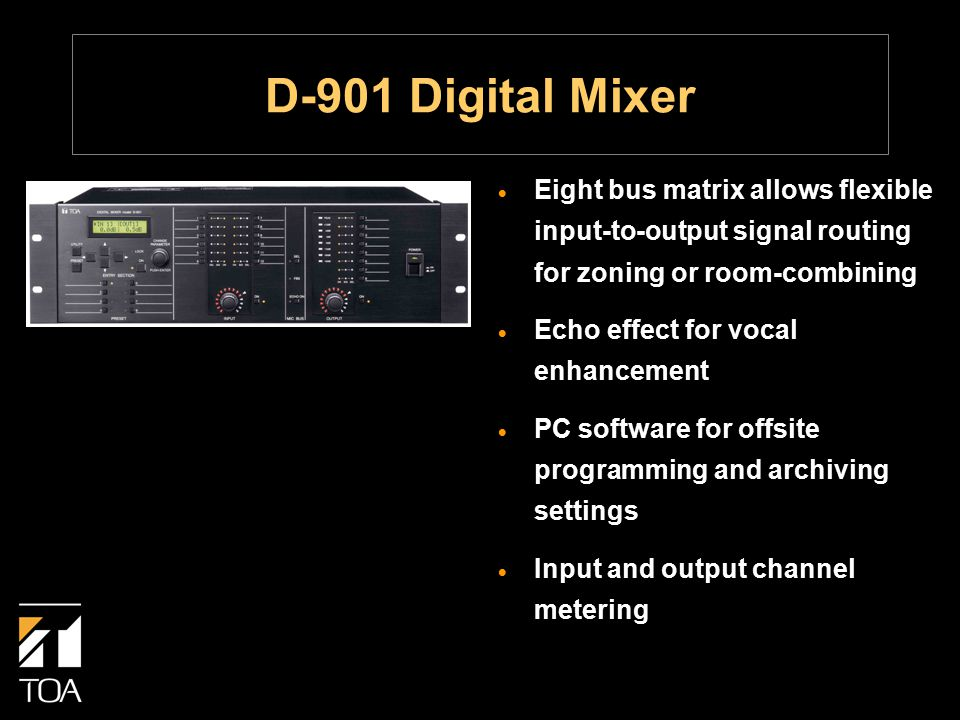 D-901 Digital Mixer  Eight bus matrix allows flexible input-to-output signal routing for zoning or room-combining  Echo effect for vocal enhancement  PC software for offsite programming and archiving settings  Input and output channel metering