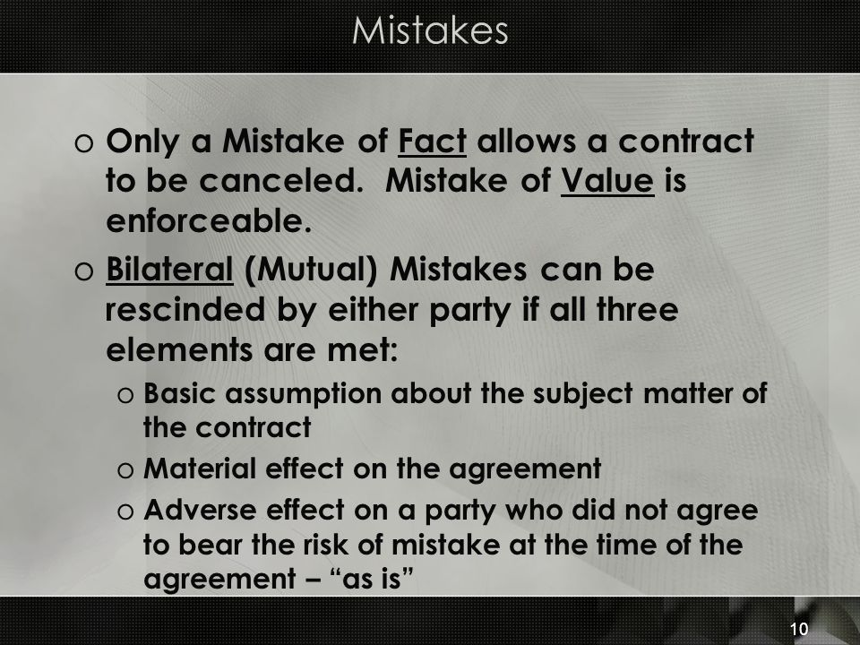 10 Mistakes o Only a Mistake of Fact allows a contract to be canceled. Mistake of Value is enforceable. o Bilateral (Mutual) Mistakes can be rescinded