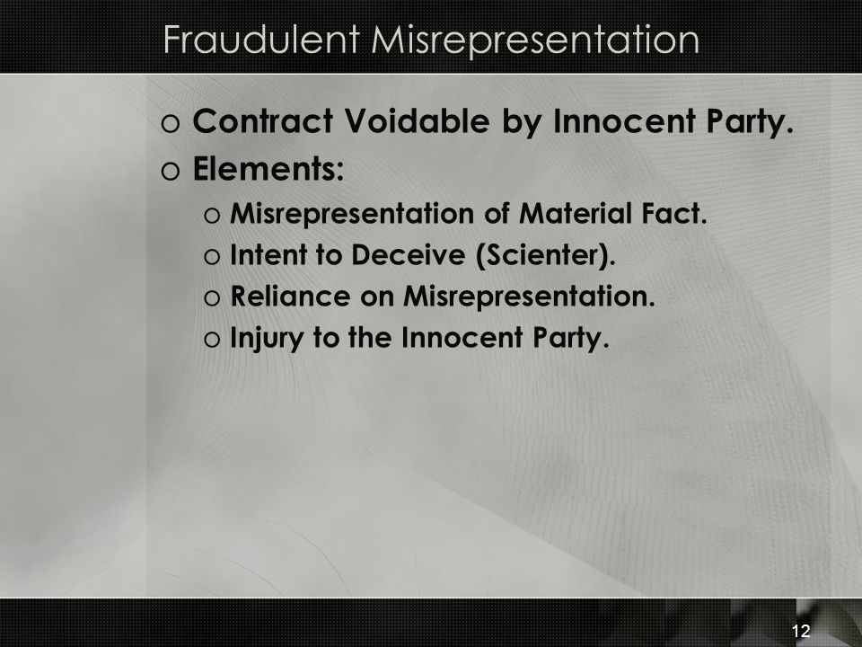 12 Fraudulent Misrepresentation o Contract Voidable by Innocent Party. o Elements: o Misrepresentation of Material Fact. o Intent to Deceive (Scienter