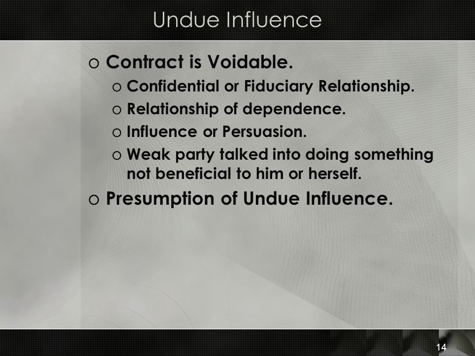 14 Undue Influence o Contract is Voidable. o Confidential or Fiduciary Relationship. o Relationship of dependence. o Influence or Persuasion. o Weak p