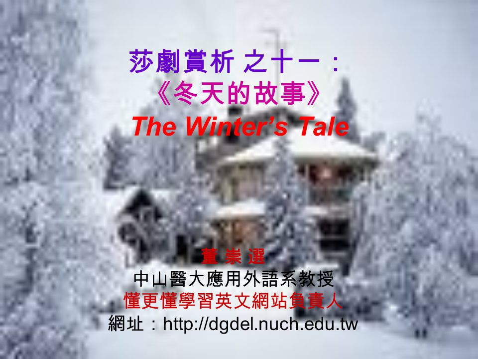 莎劇賞析 之十一: 《冬天的故事》 The Winter's Tale 董 崇 選 中山醫大應用外語系教授 懂更懂學習英文網站負責人 網址: http://dgdel.nuch.edu.tw