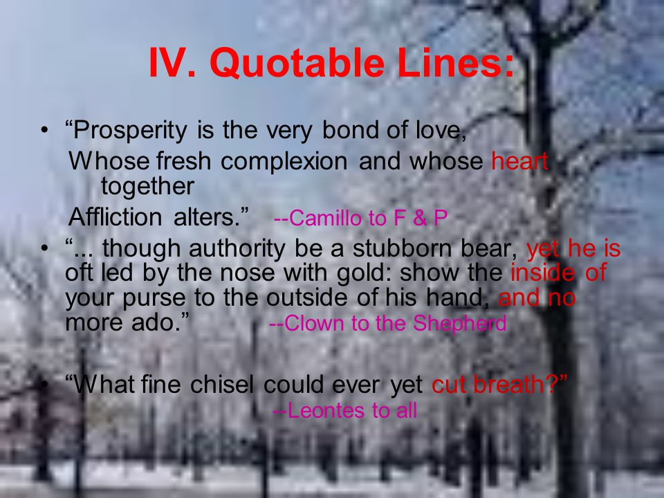 """IV. Quotable Lines: """"Prosperity is the very bond of love, Whose fresh complexion and whose heart together Affliction alters."""" --Camillo to F & P """"..."""