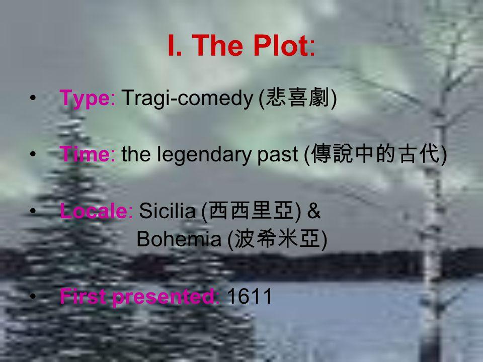 I. The Plot: Type: Tragi-comedy ( 悲喜劇 ) Time: the legendary past ( 傳說中的古代 ) Locale: Sicilia ( 西西里亞 ) & Bohemia ( 波希米亞 ) First presented: 1611