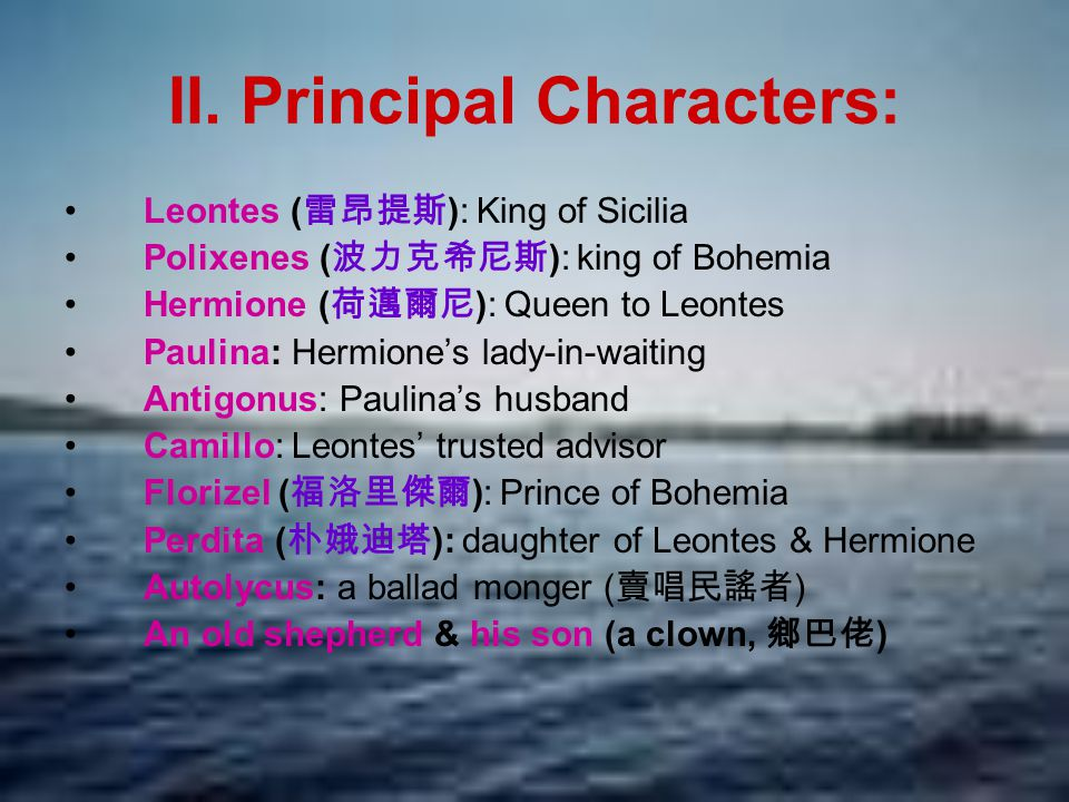II. Principal Characters: Leontes ( 雷昂提斯 ): King of Sicilia Polixenes ( 波力克希尼斯 ): king of Bohemia Hermione ( 荷邁爾尼 ): Queen to Leontes Paulina: Hermion