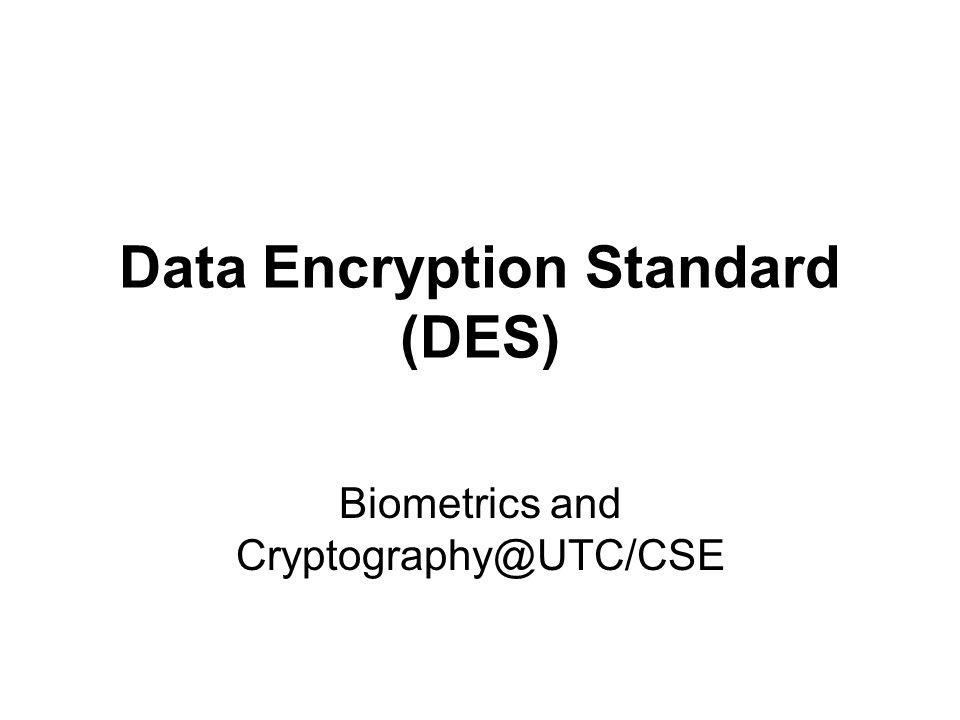 Biometrics and Cryptography@UTC/CSE Data Encryption Standard (DES)
