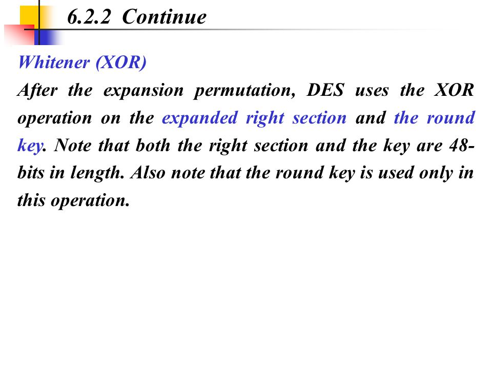 Whitener (XOR) After the expansion permutation, DES uses the XOR operation on the expanded right section and the round key. Note that both the right s