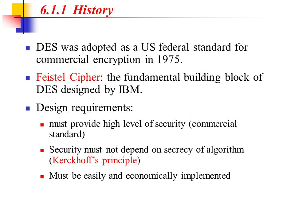 6.1.1 History DES was adopted as a US federal standard for commercial encryption in 1975. Feistel Cipher: the fundamental building block of DES design