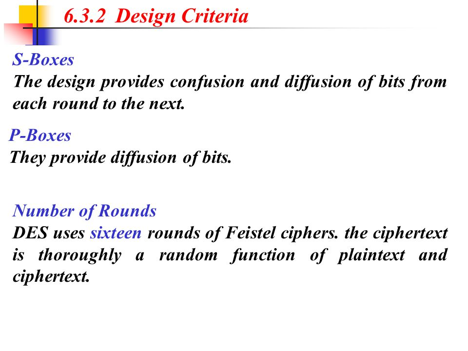 6.3.2 Design Criteria S-Boxes The design provides confusion and diffusion of bits from each round to the next. P-Boxes They provide diffusion of bits.