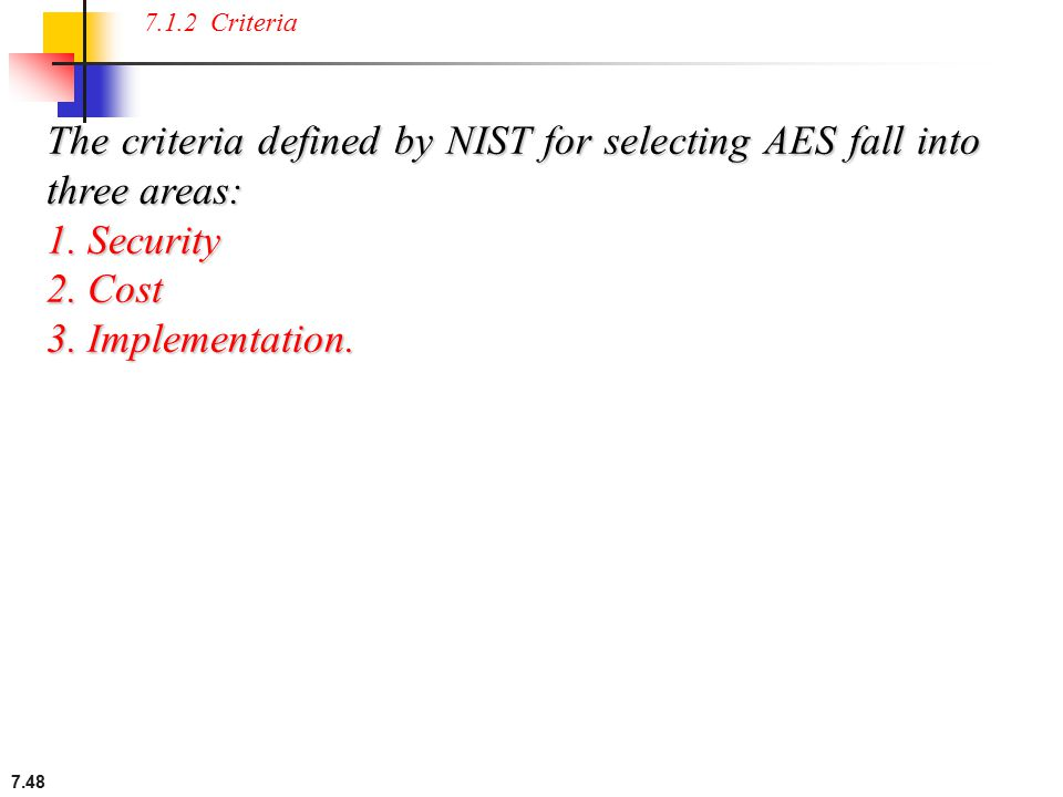 7.48 7.1.2 Criteria The criteria defined by NIST for selecting AES fall into three areas: 1. Security 2. Cost 3. Implementation.