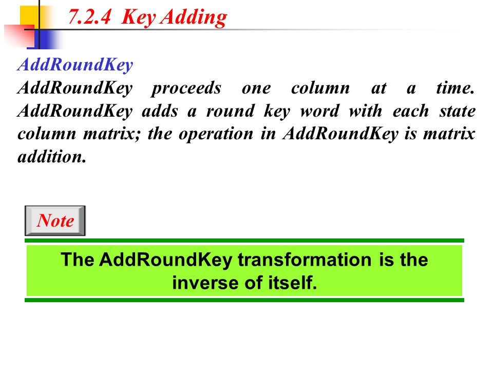 7.2.4 Key Adding AddRoundKey AddRoundKey proceeds one column at a time. AddRoundKey adds a round key word with each state column matrix; the operation