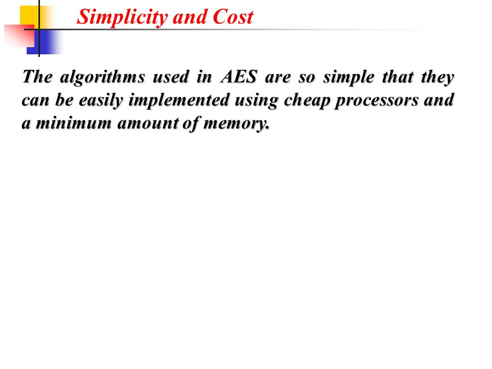 Simplicity and Cost The algorithms used in AES are so simple that they can be easily implemented using cheap processors and a minimum amount of memory