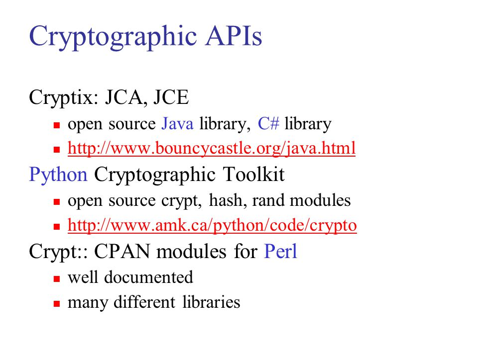 Cryptographic APIs Cryptix: JCA, JCE open source Java library, C# library http://www.bouncycastle.org/java.html Python Cryptographic Toolkit open sour