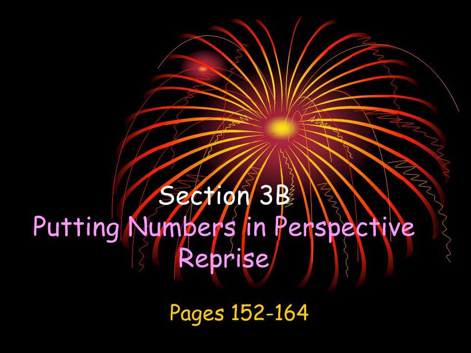 Giving Meaning to Numbers To appreciate really, really large numbers and really, really small numbers, we must put them in perspective. Perspective through Estimation Perspective through Comparisons Perspective through Scaling 3-B