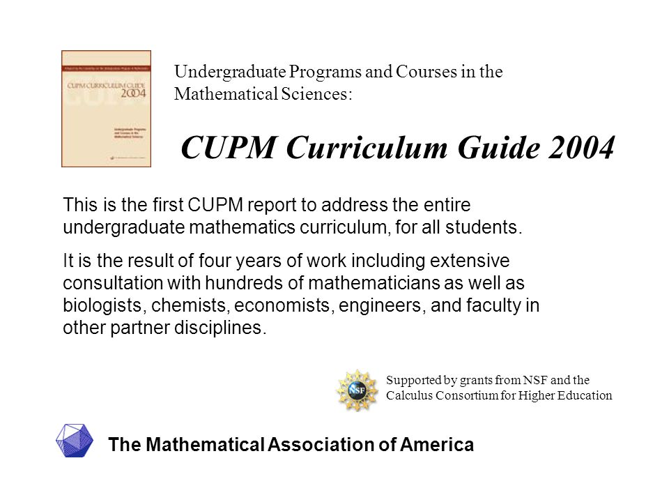 The Mathematical Association of America Supported by grants from NSF and the Calculus Consortium for Higher Education Undergraduate Programs and Courses in the Mathematical Sciences: This is the first CUPM report to address the entire undergraduate mathematics curriculum, for all students.