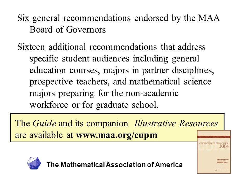 The Mathematical Association of America Six general recommendations endorsed by the MAA Board of Governors Sixteen additional recommendations that address specific student audiences including general education courses, majors in partner disciplines, prospective teachers, and mathematical science majors preparing for the non-academic workforce or for graduate school.
