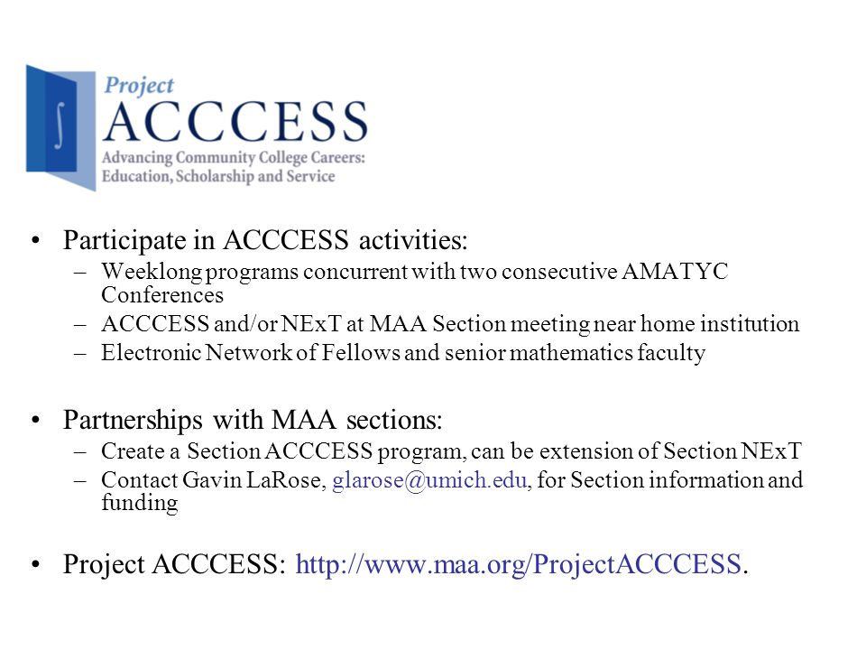 Participate in ACCCESS activities: –Weeklong programs concurrent with two consecutive AMATYC Conferences –ACCCESS and/or NExT at MAA Section meeting near home institution –Electronic Network of Fellows and senior mathematics faculty Partnerships with MAA sections: –Create a Section ACCCESS program, can be extension of Section NExT –Contact Gavin LaRose, glarose@umich.edu, for Section information and funding Project ACCCESS: http://www.maa.org/ProjectACCCESS.