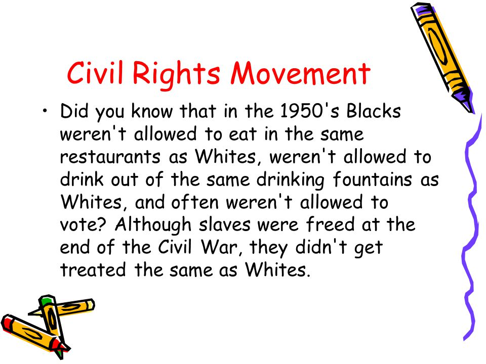 Civil Rights Movement Did you know that in the 1950's Blacks weren't allowed to eat in the same restaurants as Whites, weren't allowed to drink out of
