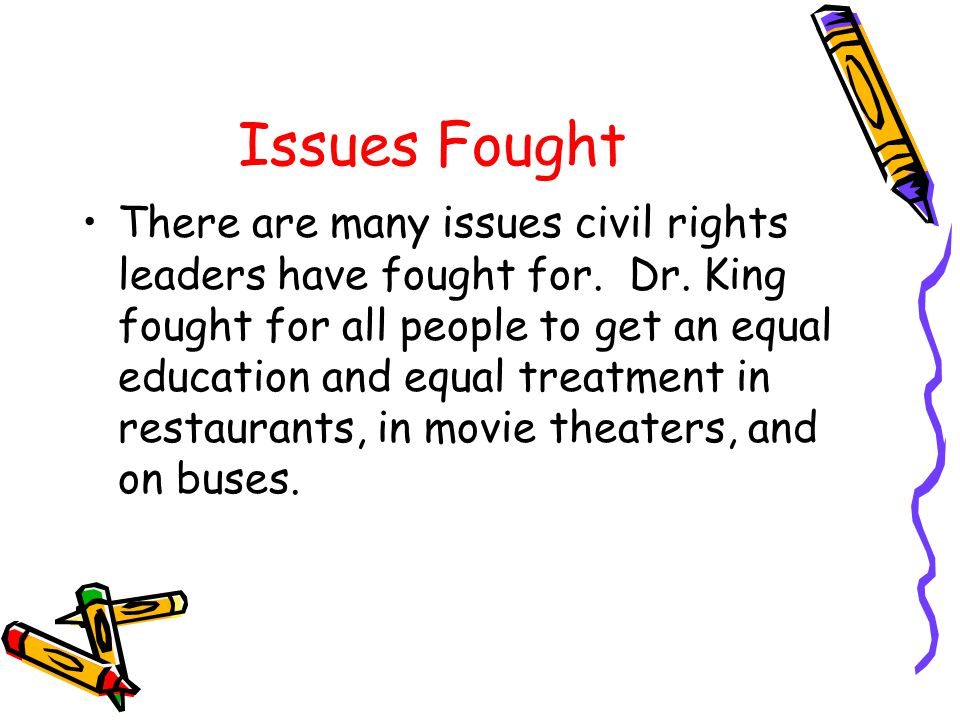 Issues Fought There are many issues civil rights leaders have fought for. Dr. King fought for all people to get an equal education and equal treatment
