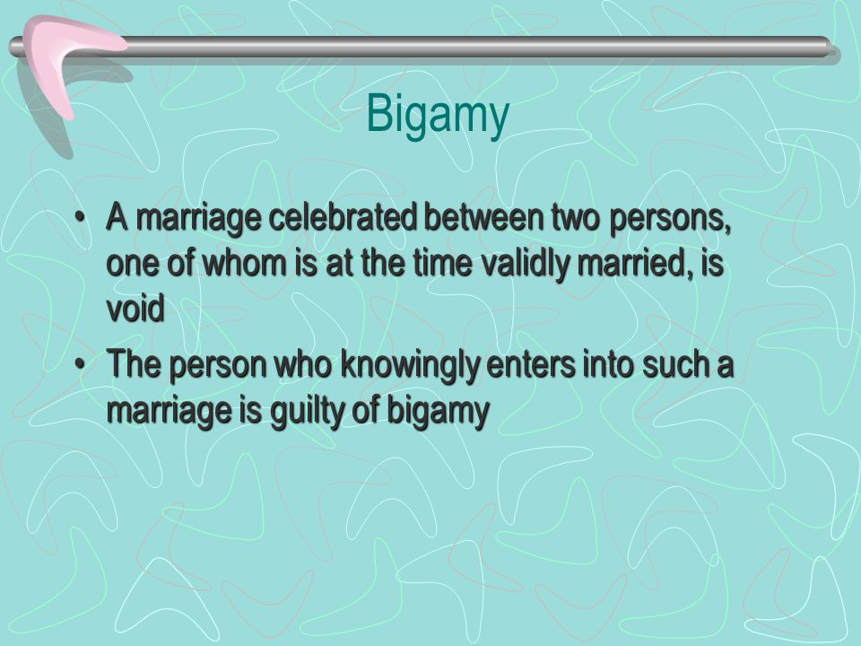 Bigamy A marriage celebrated between two persons, one of whom is at the time validly married, is voidA marriage celebrated between two persons, one of whom is at the time validly married, is void The person who knowingly enters into such a marriage is guilty of bigamyThe person who knowingly enters into such a marriage is guilty of bigamy