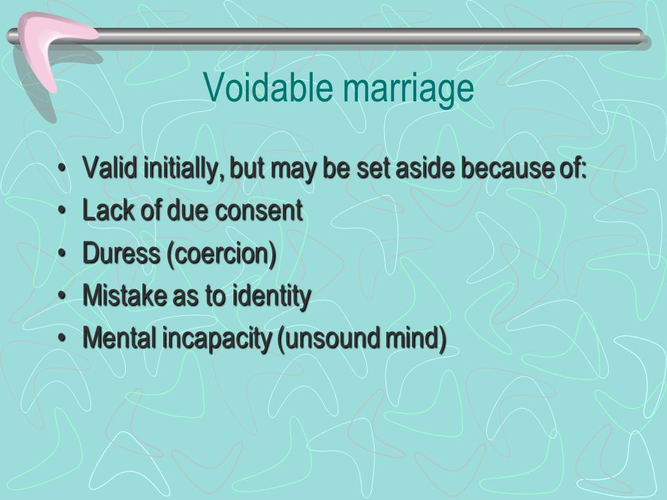 Voidable marriage Valid initially, but may be set aside because of:Valid initially, but may be set aside because of: Lack of due consentLack of due consent Duress (coercion)Duress (coercion) Mistake as to identityMistake as to identity Mental incapacity (unsound mind)Mental incapacity (unsound mind)