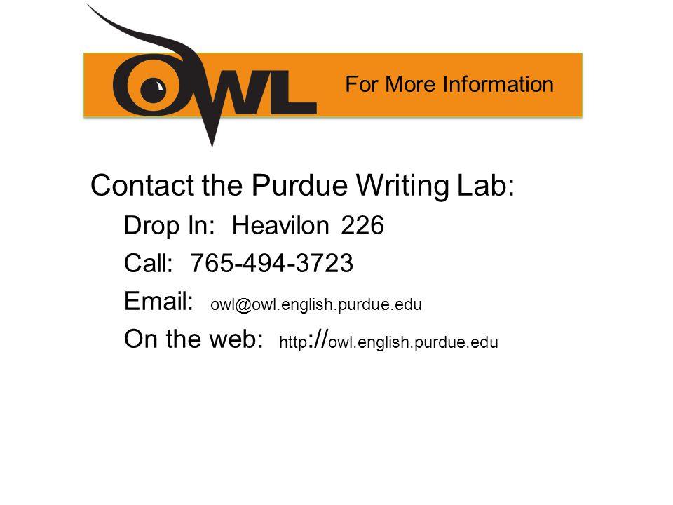 For More Information Contact the Purdue Writing Lab: Drop In: Heavilon 226 Call: 765-494-3723 Email: owl@owl.english.purdue.edu On the web: http :// owl.english.purdue.edu