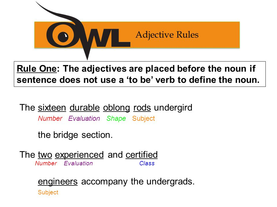 Adjective Rules Rule Two: The adjectives are placed after the noun if a 'to be' verb is used to define the noun.