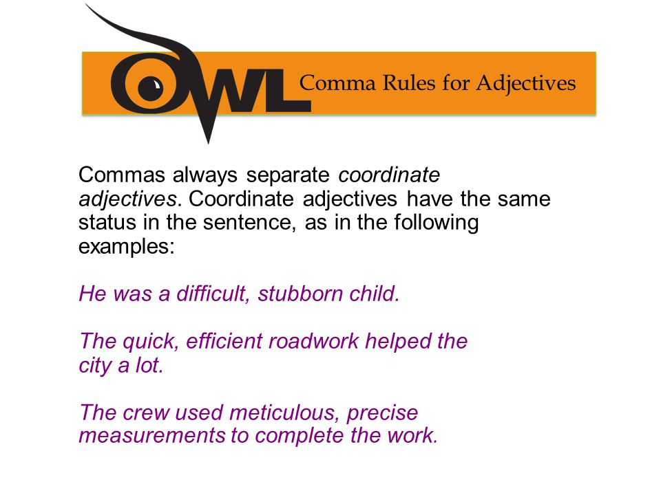 Comma Rules for Adjectives Commas always separate coordinate adjectives.