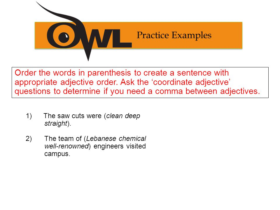 Practice Examples Order the words in parenthesis to create a sentence with appropriate adjective order.