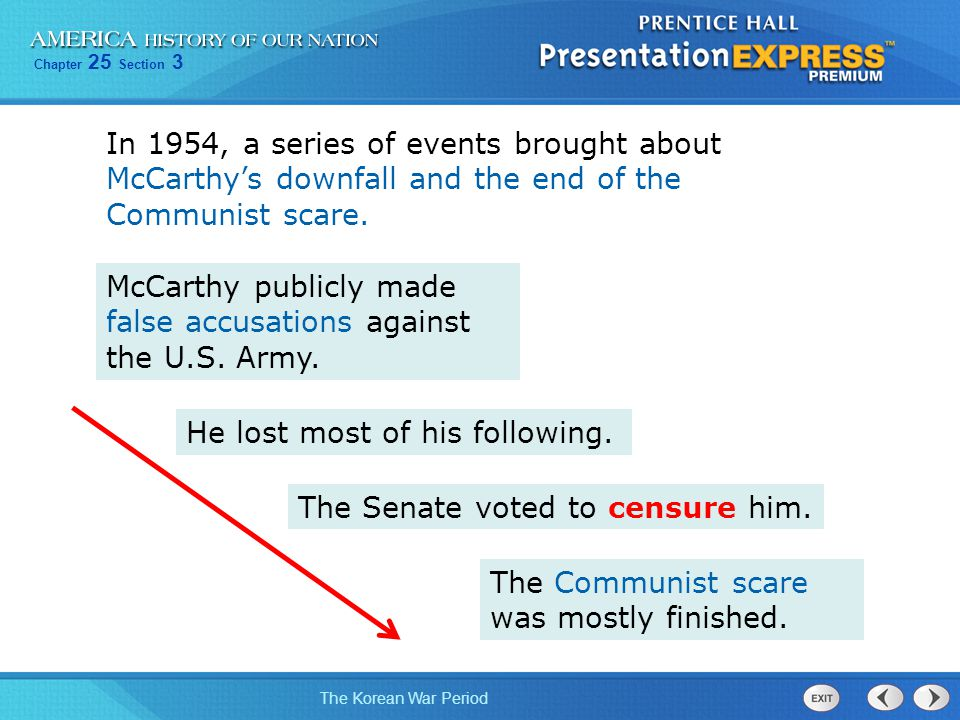 Chapter 25 Section 3 The Korean War Period In 1954, a series of events brought about McCarthy's downfall and the end of the Communist scare. McCarthy