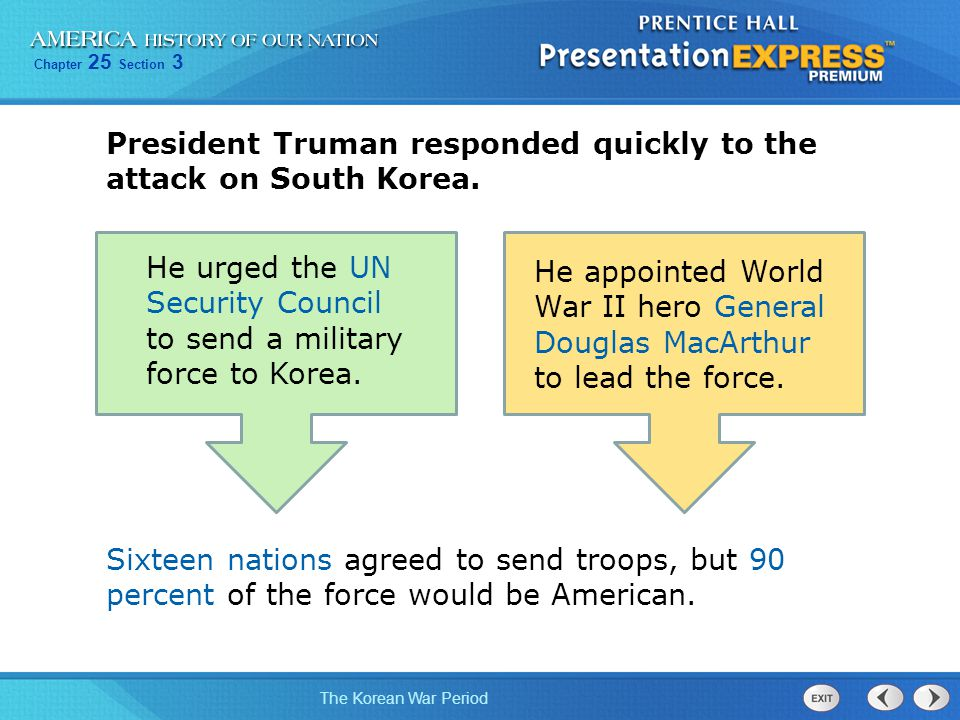Chapter 25 Section 3 The Korean War Period President Truman responded quickly to the attack on South Korea. He urged the UN Security Council to send a