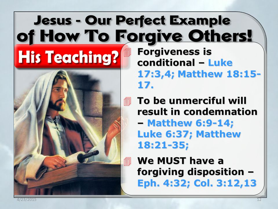 4/23/201512 4Forgiveness is conditional – Luke 17:3,4; Matthew 18:15- 17. 4To be unmerciful will result in condemnation – Matthew 6:9-14; Luke 6:37; M