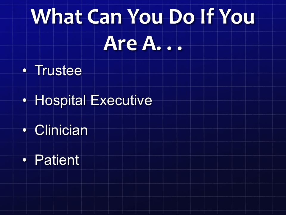 What Can You Do If You Are A... TrusteeTrustee Hospital ExecutiveHospital Executive ClinicianClinician PatientPatient