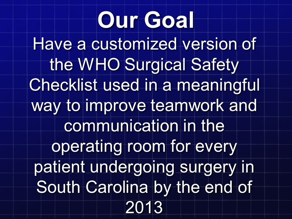 Our Goal Have a customized version of the WHO Surgical Safety Checklist used in a meaningful way to improve teamwork and communication in the operatin