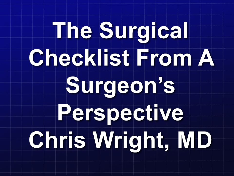 The Surgical Checklist From A Surgeon's Perspective Chris Wright, MD