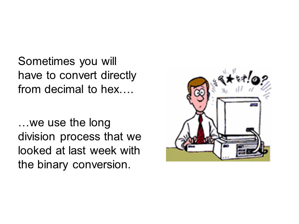 Sometimes you will have to convert directly from decimal to hex…. …we use the long division process that we looked at last week with the binary conver