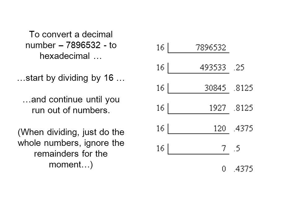 To convert a decimal number – 7896532 - to hexadecimal … …start by dividing by 16 … …and continue until you run out of numbers.