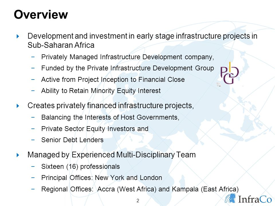 Overview  Development and investment in early stage infrastructure projects in Sub-Saharan Africa −Privately Managed Infrastructure Development company, −Funded by the Private Infrastructure Development Group −Active from Project Inception to Financial Close −Ability to Retain Minority Equity Interest  Creates privately financed infrastructure projects, −Balancing the Interests of Host Governments, −Private Sector Equity Investors and −Senior Debt Lenders  Managed by Experienced Multi-Disciplinary Team −Sixteen (16) professionals −Principal Offices: New York and London −Regional Offices: Accra (West Africa) and Kampala (East Africa) 2