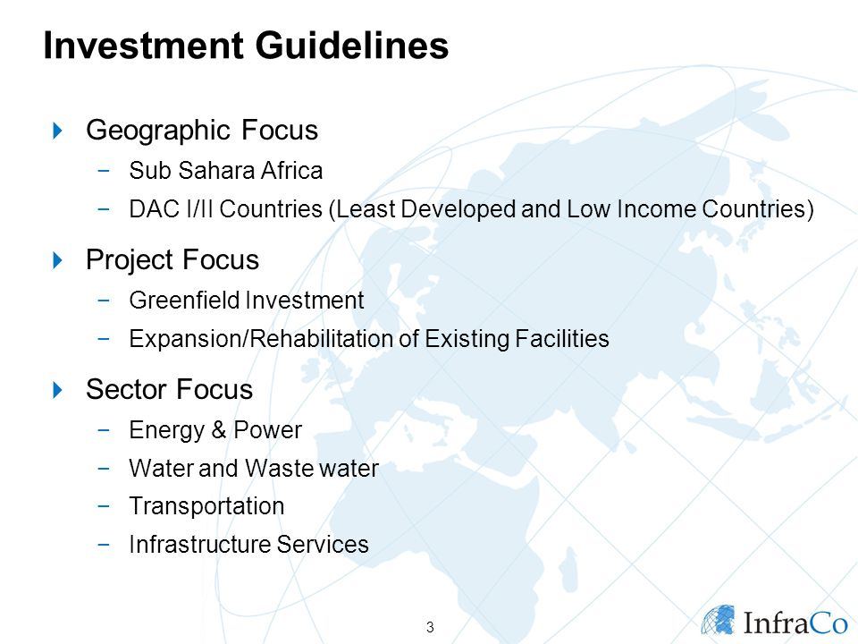 Investment Guidelines  Geographic Focus −Sub Sahara Africa −DAC I/II Countries (Least Developed and Low Income Countries)  Project Focus −Greenfield Investment −Expansion/Rehabilitation of Existing Facilities  Sector Focus −Energy & Power −Water and Waste water −Transportation −Infrastructure Services 3