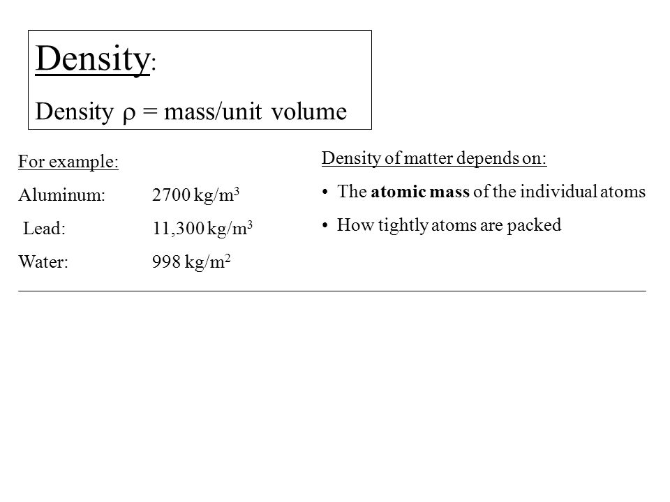 Density : Density  = mass/unit volume For example: Aluminum: 2700 kg/m 3 Lead: 11,300 kg/m 3 Water: 998 kg/m 2 Density of matter depends on: The atom