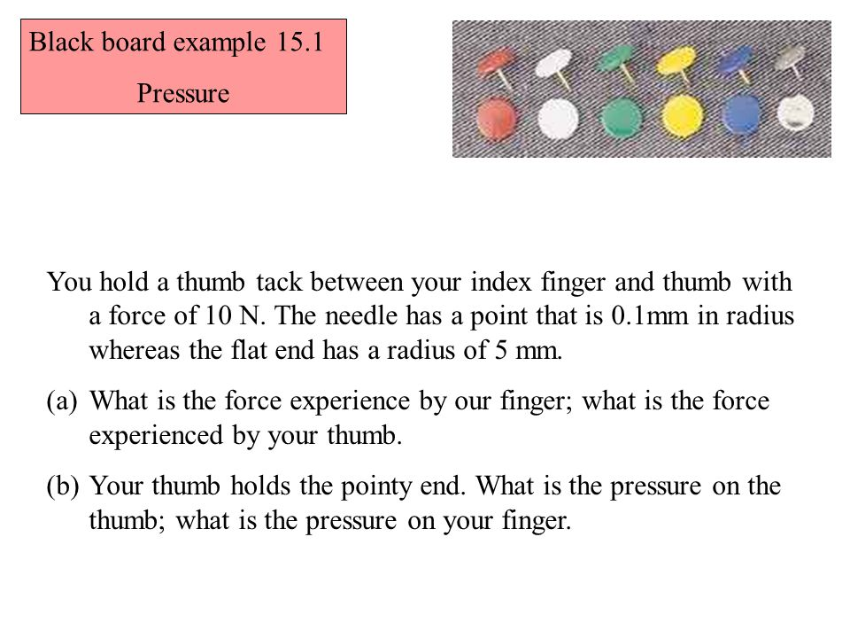 You hold a thumb tack between your index finger and thumb with a force of 10 N. The needle has a point that is 0.1mm in radius whereas the flat end ha