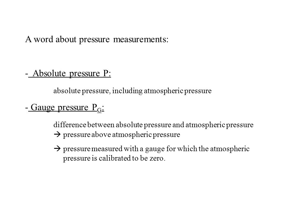 A word about pressure measurements: - Absolute pressure P: absolute pressure, including atmospheric pressure - Gauge pressure P G : difference between
