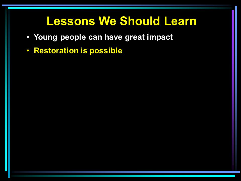 Lessons We Should Learn Young people can have great impact Restoration is possible
